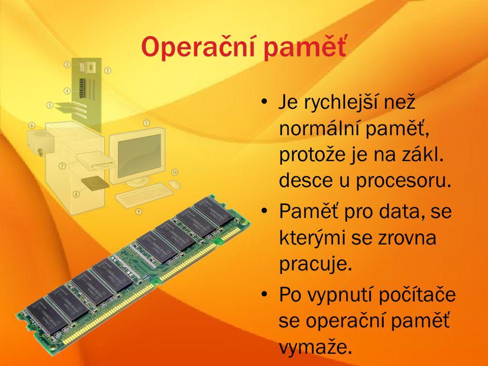 Operační paměť Je rychlejší než normální paměť, protože je na zákl. desce u procesoru. Paměť pro data, se kterými se zrovna pracuje.
