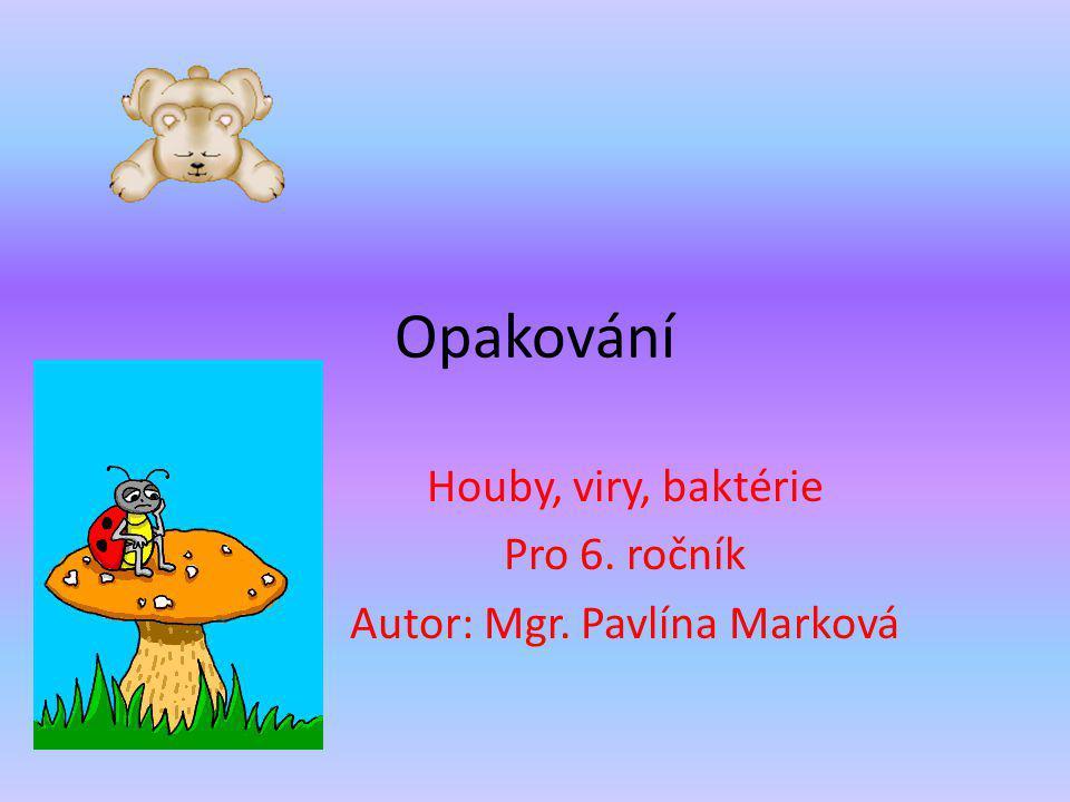 Houby, viry, baktérie Pro 6. ročník Autor: Mgr. Pavlína Marková