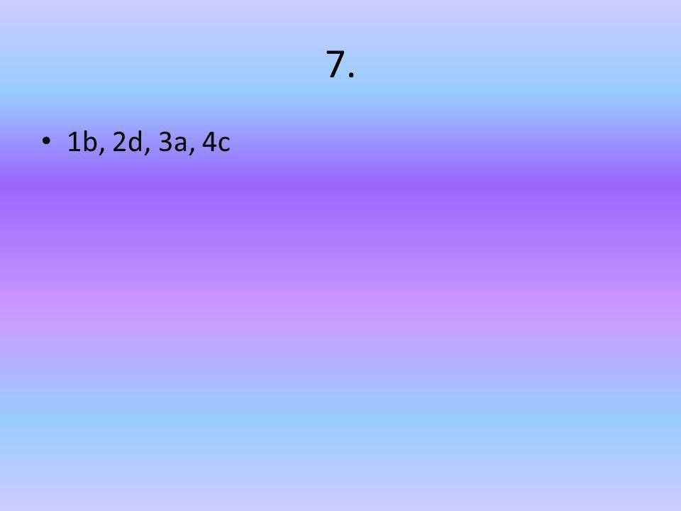 7. 1b, 2d, 3a, 4c