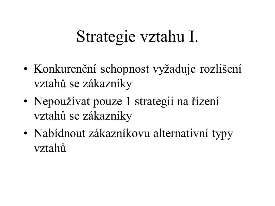 Strategie vztahu I. Konkurenční schopnost vyžaduje rozlišení vztahů se zákazníky. Nepoužívat pouze 1 strategii na řízení vztahů se zákazníky.