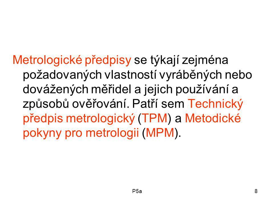 Metrologické předpisy se týkají zejména požadovaných vlastností vyráběných nebo dovážených měřidel a jejich používání a způsobů ověřování. Patří sem Technický předpis metrologický (TPM) a Metodické pokyny pro metrologii (MPM).