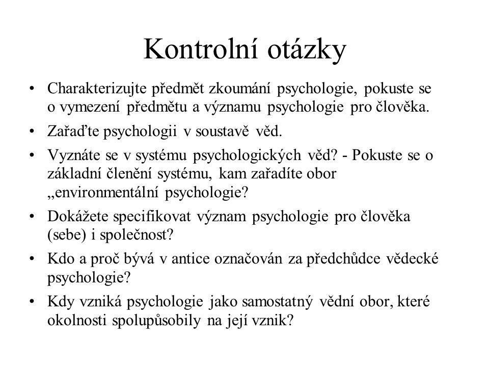 Kontrolní otázky Charakterizujte předmět zkoumání psychologie, pokuste se o vymezení předmětu a významu psychologie pro člověka.