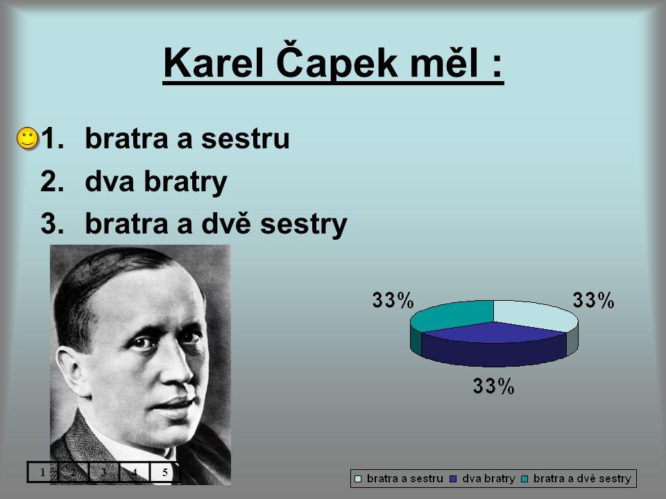 Karel Čapek měl : bratra a sestru dva bratry bratra a dvě sestry 1 2 3