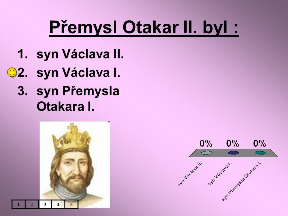 Přemysl Otakar II. byl : syn Václava II. syn Václava I.