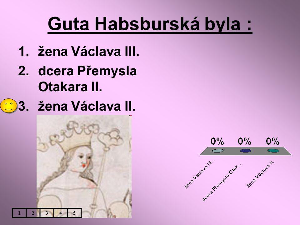Guta Habsburská byla : žena Václava III. dcera Přemysla Otakara II.