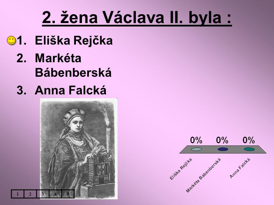 2. žena Václava II. byla : Eliška Rejčka Markéta Bábenberská