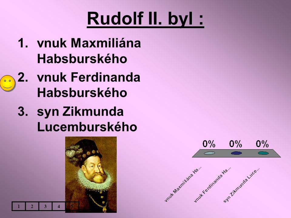 Rudolf II. byl : vnuk Maxmiliána Habsburského
