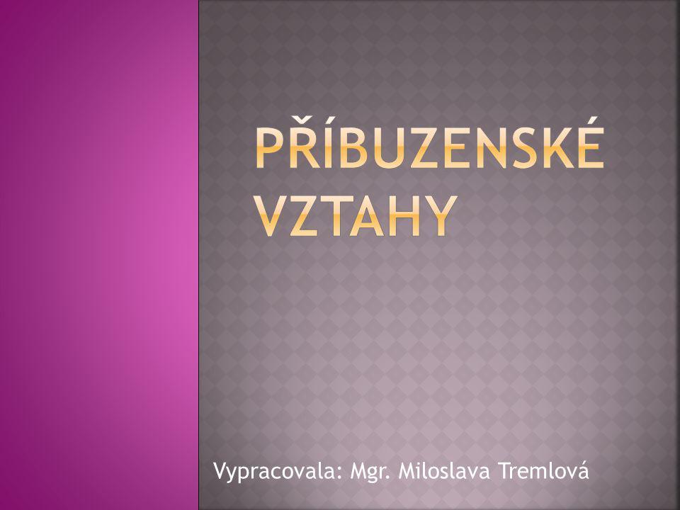 PŘÍBUZENSKÉ VZTAHY Vypracovala: Mgr. Miloslava Tremlová