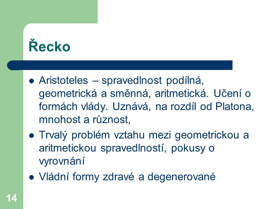 Řecko Aristoteles – spravedlnost podílná, geometrická a směnná, aritmetická. Učení o formách vlády. Uznává, na rozdíl od Platona, mnohost a různost,