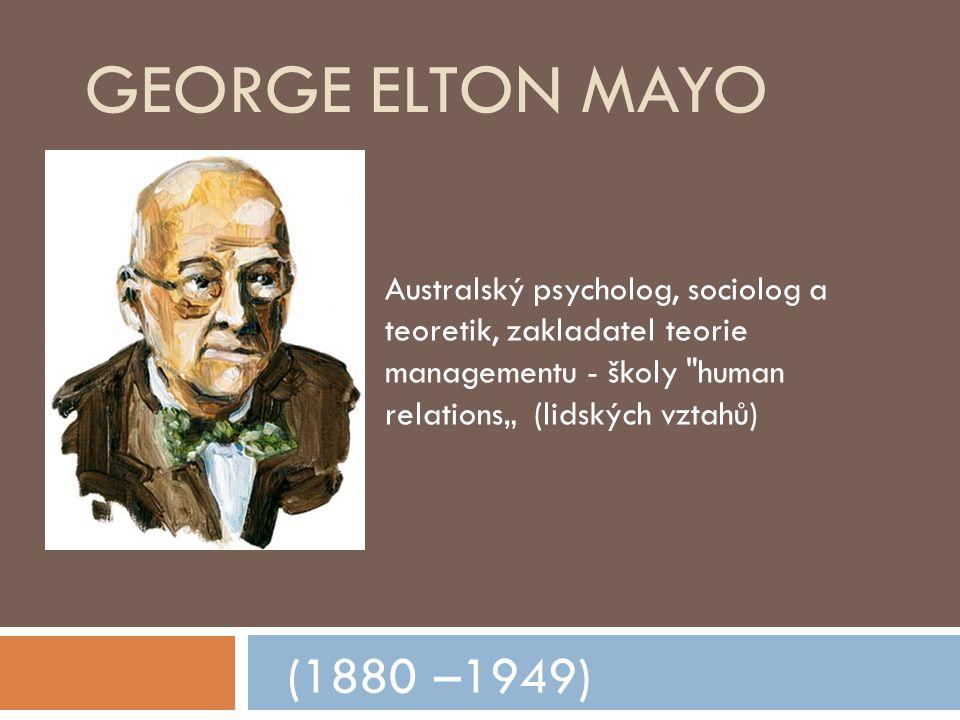 """George Elton Mayo Australský psycholog, sociolog a teoretik, zakladatel teorie managementu - školy human relations"""" (lidských vztahů)"""