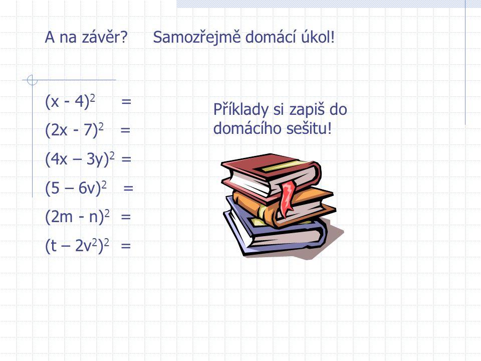 A na závěr Samozřejmě domácí úkol! (x - 4)2 = (2x - 7)2 = (4x – 3y)2 = (5 – 6v)2 = (2m - n)2 =