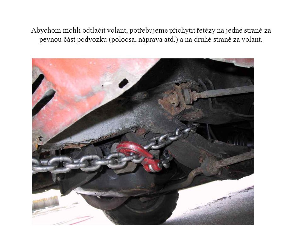 Abychom mohli odtlačit volant, potřebujeme přichytit řetězy na jedné straně za pevnou část podvozku (poloosa, náprava atd.) a na druhé straně za volant.
