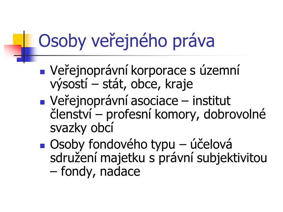 Osoby veřejného práva Veřejnoprávní korporace s územní výsostí – stát, obce, kraje.