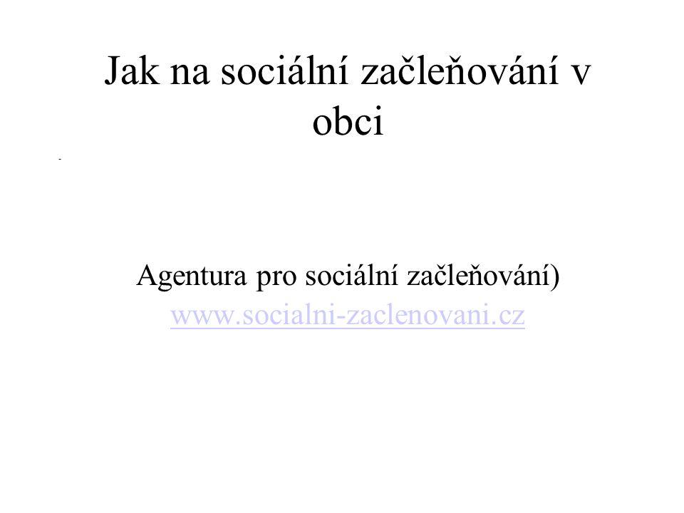Jak na sociální začleňování v obci Agentura pro sociální začleňování) www.socialni-zaclenovani.cz