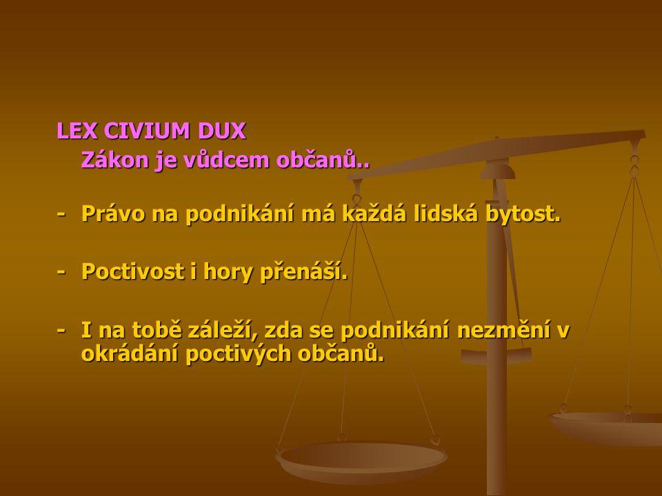 LEX CIVIUM DUX Zákon je vůdcem občanů.. - Právo na podnikání má každá lidská bytost. - Poctivost i hory přenáší.