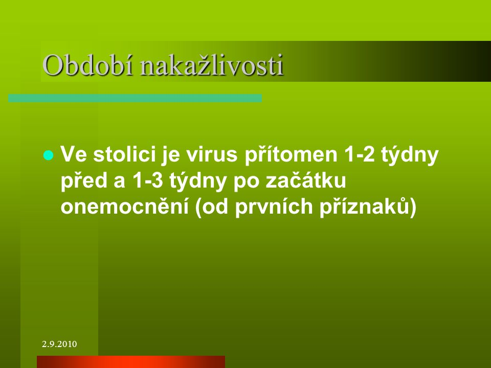 Období nakažlivosti Ve stolici je virus přítomen 1-2 týdny před a 1-3 týdny po začátku onemocnění (od prvních příznaků)