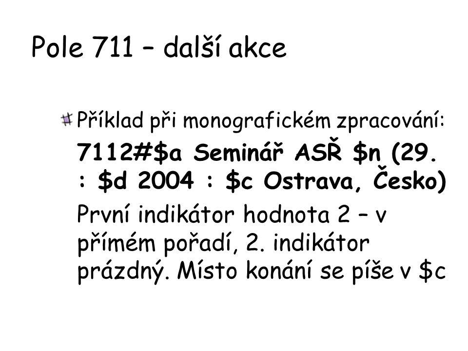 Pole 711 – další akce Příklad při monografickém zpracování: 7112#$a Seminář ASŘ $n (29. : $d 2004 : $c Ostrava, Česko)