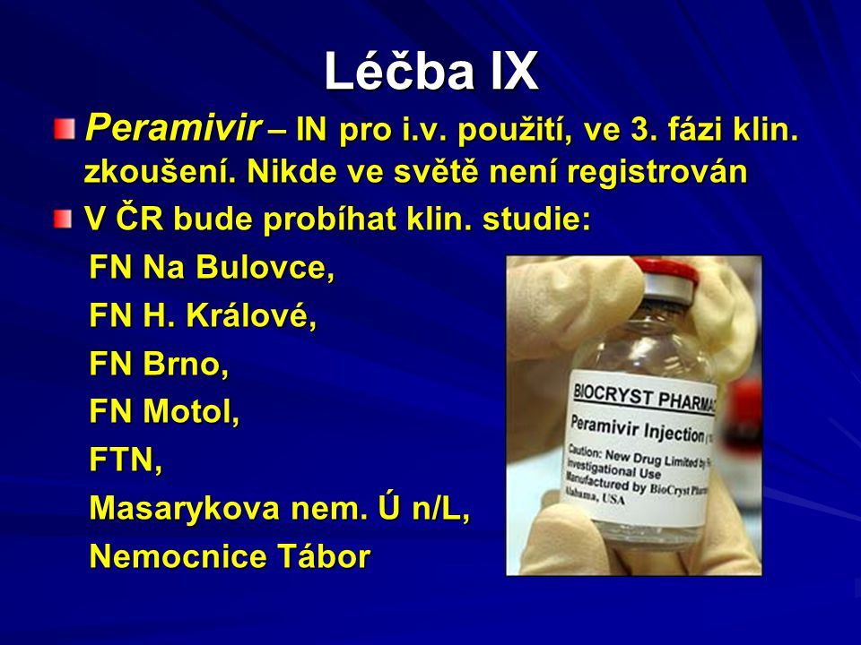Léčba IX Peramivir – IN pro i.v. použití, ve 3. fázi klin. zkoušení. Nikde ve světě není registrován.