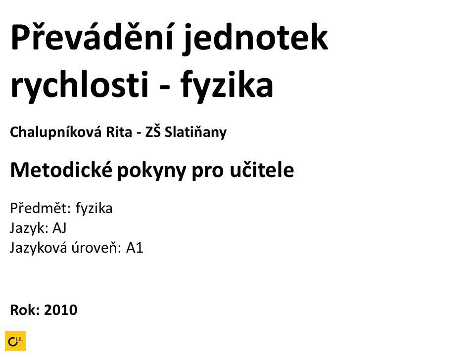 Převádění jednotek rychlosti - fyzika Chalupníková Rita - ZŠ Slatiňany Metodické pokyny pro učitele Předmět: fyzika Jazyk: AJ Jazyková úroveň: A1 Rok: 2010