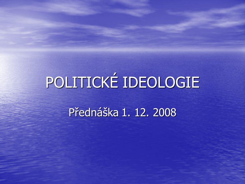 POLITICKÉ IDEOLOGIE Přednáška 1. 12. 2008