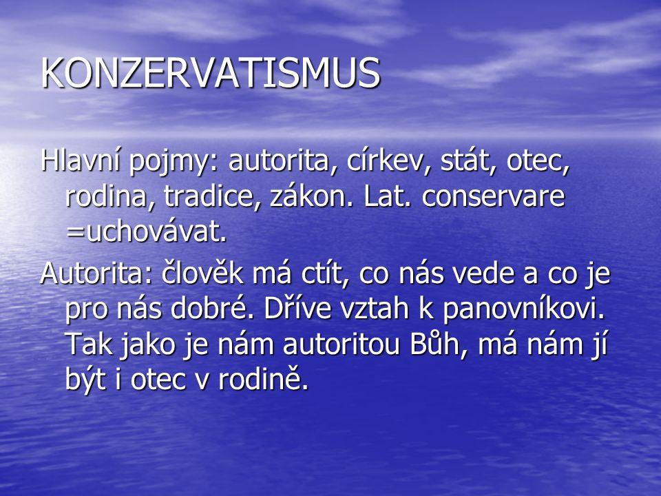 KONZERVATISMUS Hlavní pojmy: autorita, církev, stát, otec, rodina, tradice, zákon. Lat. conservare =uchovávat.