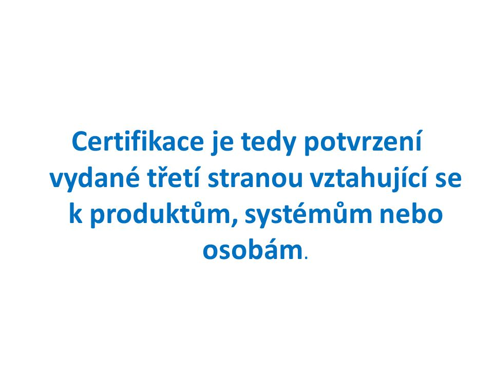 Certifikace je tedy potvrzení vydané třetí stranou vztahující se k produktům, systémům nebo osobám.