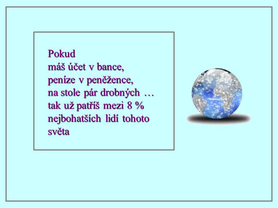 Pokud máš účet v bance, peníze v peněžence, na stole pár drobných … tak už patříš mezi 8 % nejbohatších lidí tohoto světa.