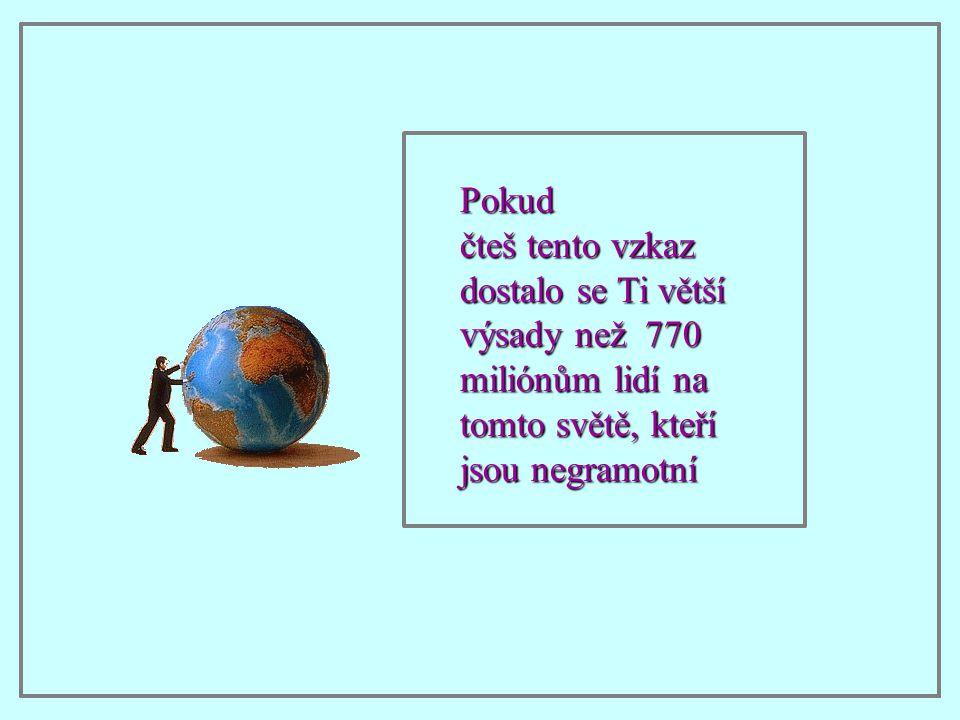 Pokud čteš tento vzkaz dostalo se Ti větší výsady než 770 miliónům lidí na tomto světě, kteří jsou negramotní.