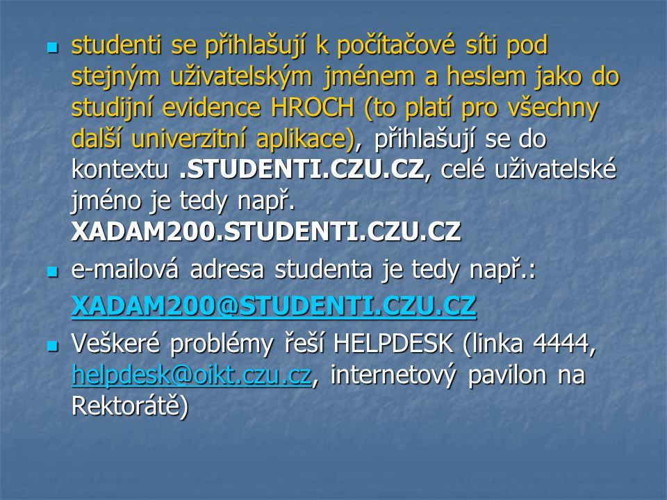 studenti se přihlašují k počítačové síti pod stejným uživatelským jménem a heslem jako do studijní evidence HROCH (to platí pro všechny další univerzitní aplikace), přihlašují se do kontextu .STUDENTI.CZU.CZ, celé uživatelské jméno je tedy např. XADAM200.STUDENTI.CZU.CZ