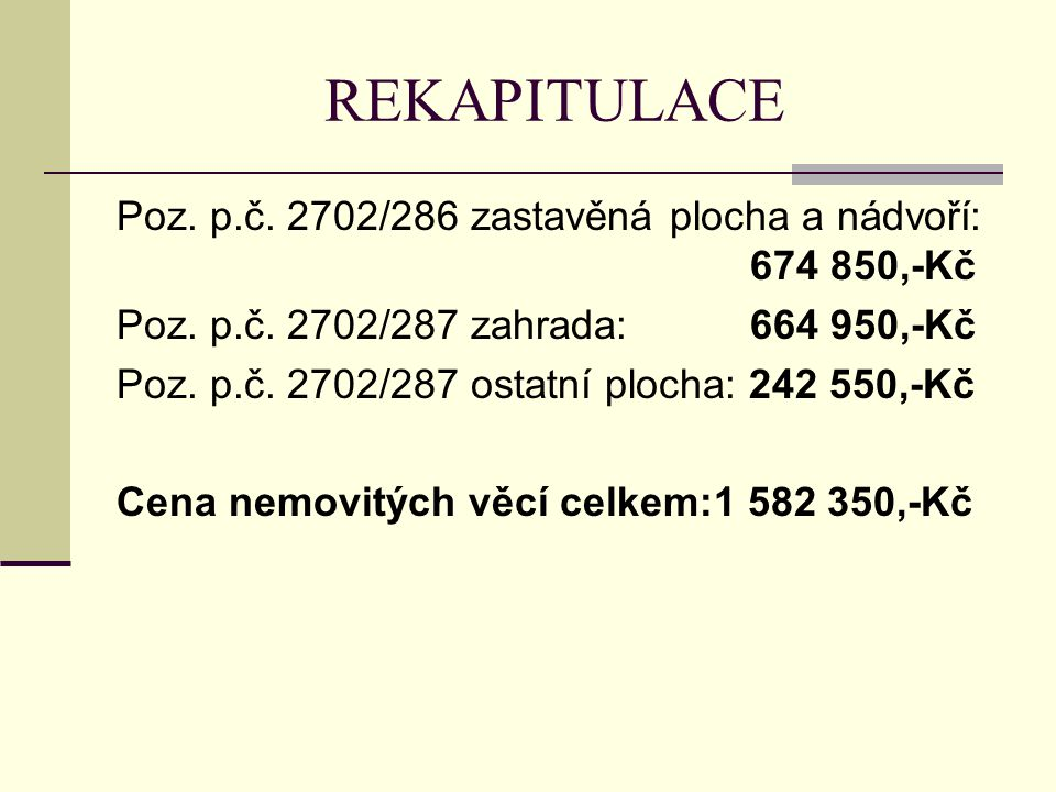 REKAPITULACE Poz. p.č. 2702/286 zastavěná plocha a nádvoří: 674 850,-Kč. Poz. p.č. 2702/287 zahrada: 664 950,-Kč.