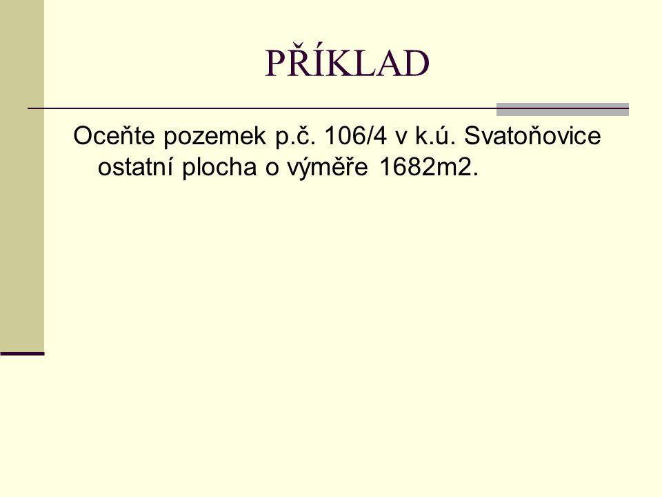 PŘÍKLAD Oceňte pozemek p.č. 106/4 v k.ú. Svatoňovice ostatní plocha o výměře 1682m2.