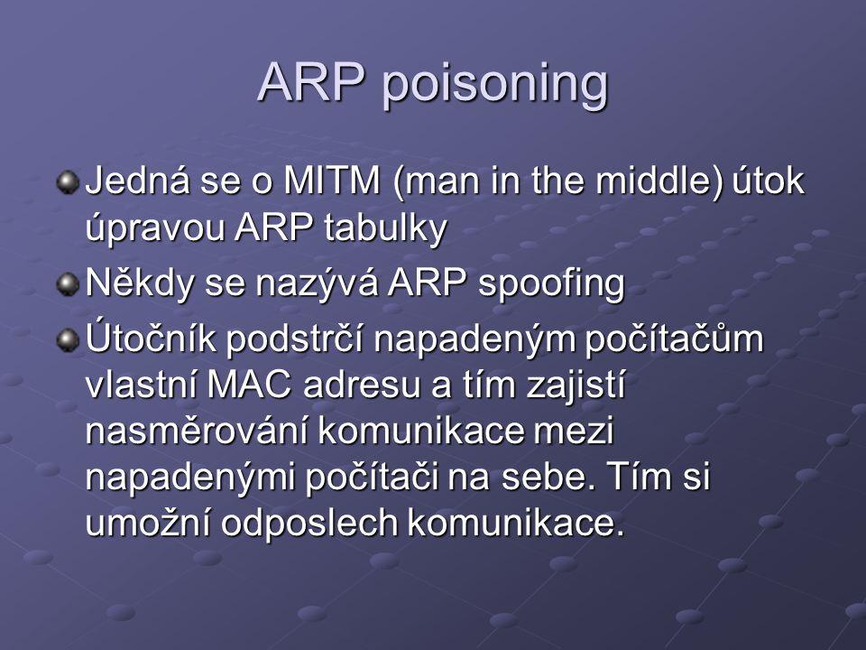 ARP poisoning Jedná se o MITM (man in the middle) útok úpravou ARP tabulky. Někdy se nazývá ARP spoofing.