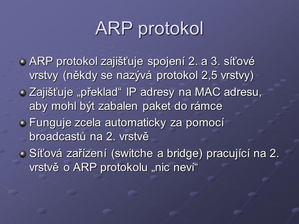 ARP protokol ARP protokol zajišťuje spojení 2. a 3. síťové vrstvy (někdy se nazývá protokol 2,5 vrstvy)