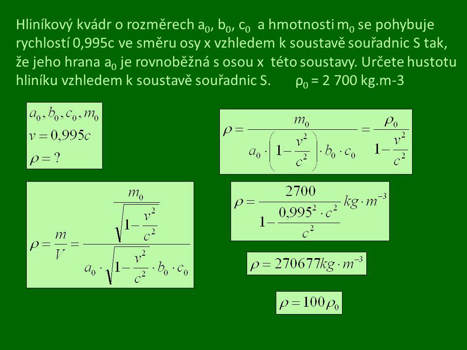 Hliníkový kvádr o rozměrech a0, b0, c0 a hmotnosti m0 se pohybuje rychlostí 0,995c ve směru osy x vzhledem k soustavě souřadnic S tak, že jeho hrana a0 je rovnoběžná s osou x této soustavy.