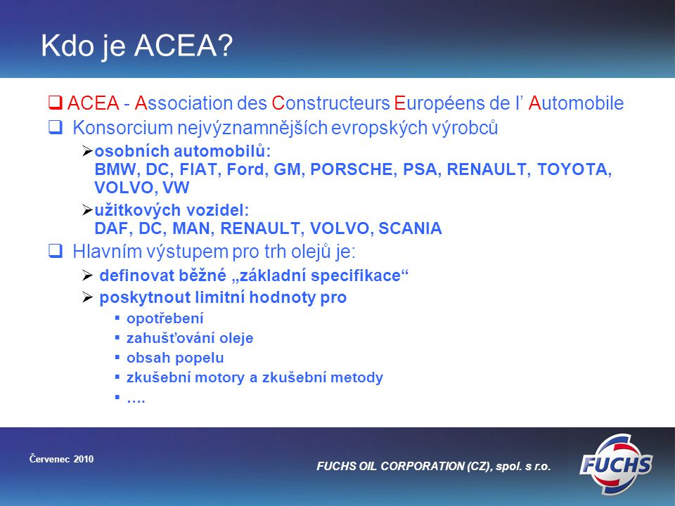 Kdo je ACEA ACEA - Association des Constructeurs Européens de l' Automobile. Konsorcium nejvýznamnějších evropských výrobců.