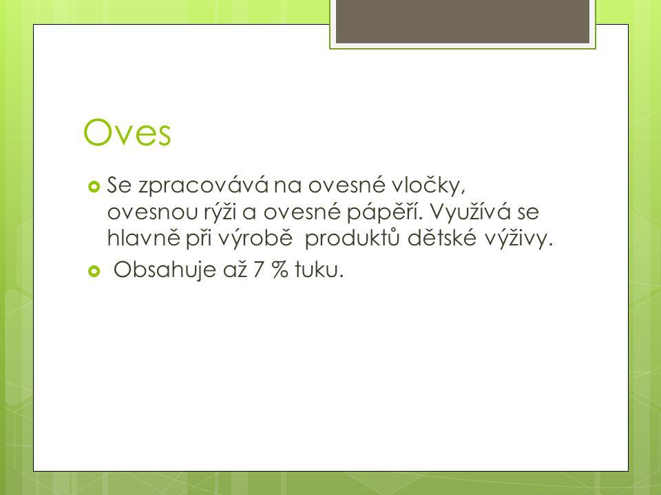 Oves Se zpracovává na ovesné vločky, ovesnou rýži a ovesné pápěří. Využívá se hlavně při výrobě produktů dětské výživy.