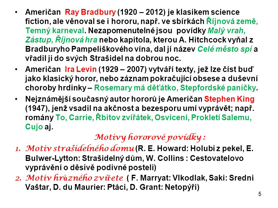 Američan Ray Bradbury (1920 – 2012) je klasikem science fiction, ale věnoval se i hororu, např. ve sbírkách Říjnová země, Temný karneval. Nezapomenutelné jsou povídky Malý vrah, Zástup, Říjnová hra nebo kapitola, kterou A. Hitchcock vyňal z Bradburyho Pampeliškového vína, dal jí název Celé město spí a vřadil ji do svých Strašidel na dobrou noc.