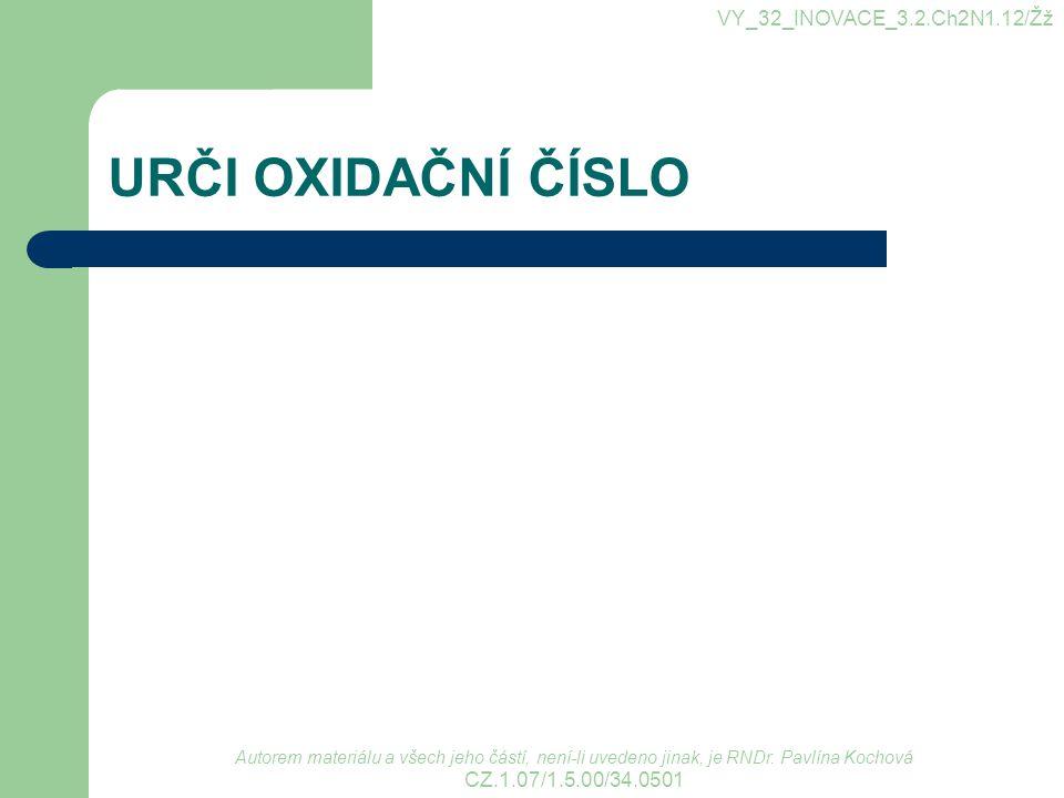URČI OXIDAČNÍ ČÍSLO VY_32_INOVACE_3.2.Ch2N1.12/Žž