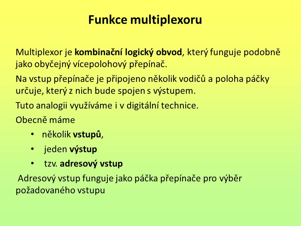 Funkce multiplexoru Multiplexor je kombinační logický obvod, který funguje podobně jako obyčejný vícepolohový přepínač.