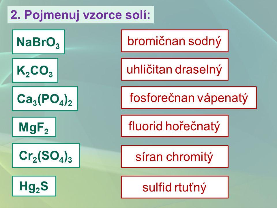 2. Pojmenuj vzorce solí: NaBrO3. bromičnan sodný. K2CO3. uhličitan draselný. Ca3(PO4)2. fosforečnan vápenatý.