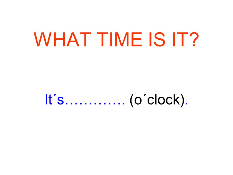 WHAT TIME IS IT It´s…………. (o´clock).