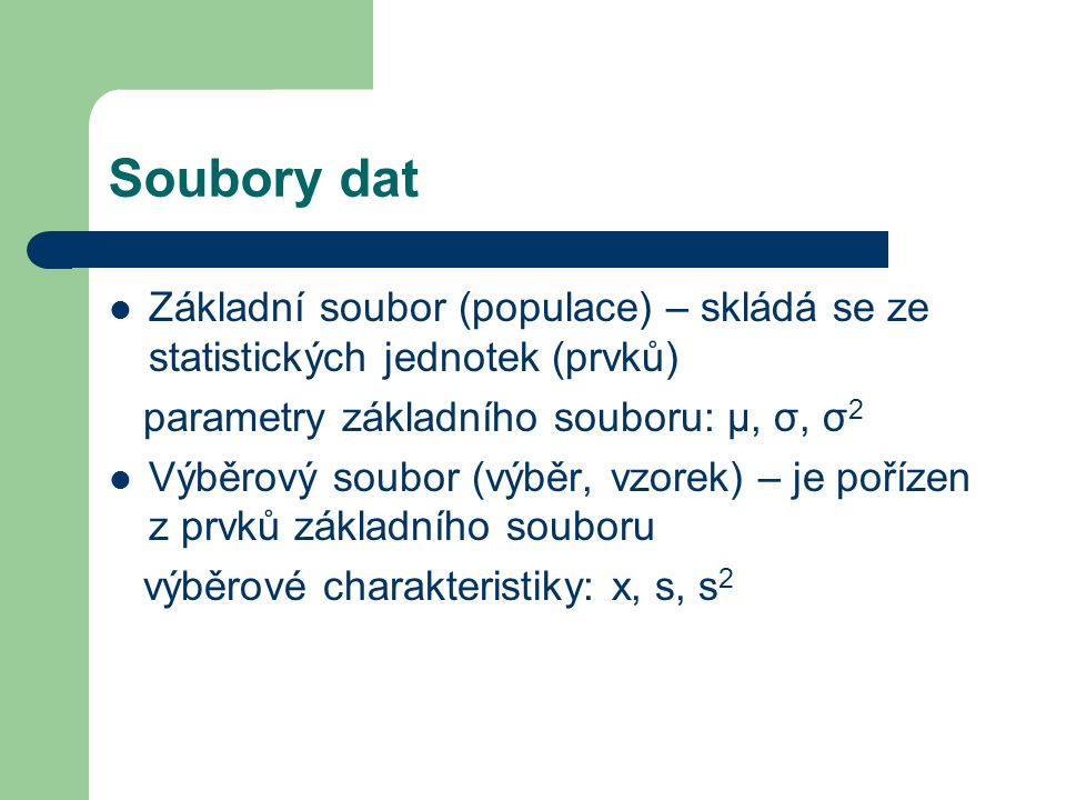 Soubory dat Základní soubor (populace) – skládá se ze statistických jednotek (prvků) parametry základního souboru: μ, σ, σ2.
