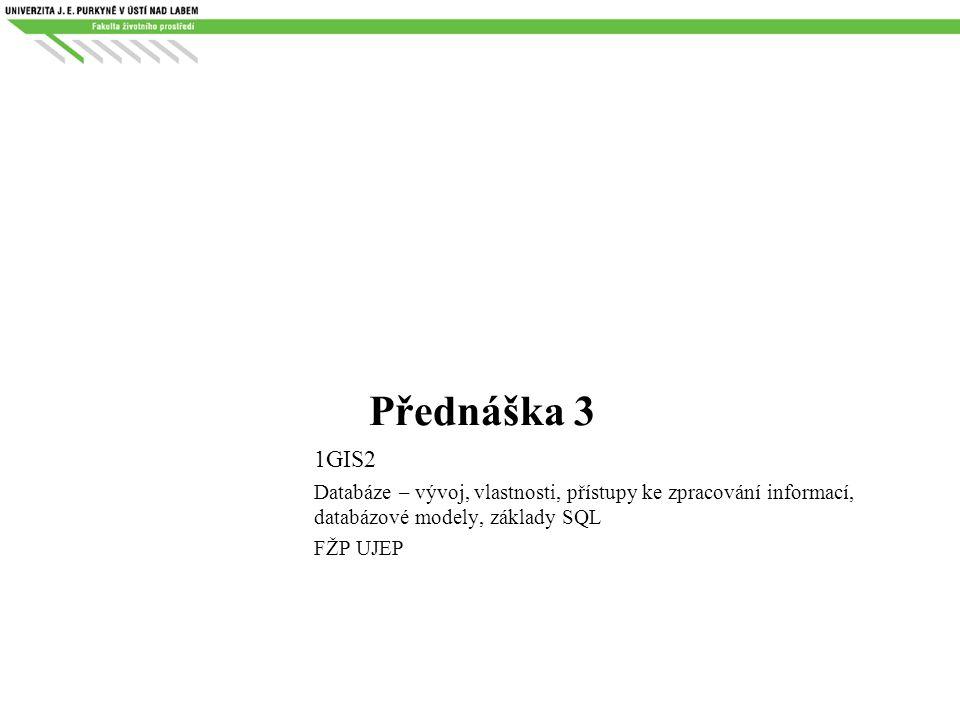 Přednáška 3 1GIS2. Databáze – vývoj, vlastnosti, přístupy ke zpracování informací, databázové modely, základy SQL.
