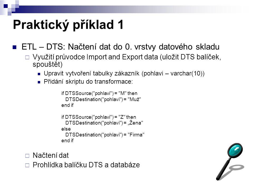 Praktický příklad 1 ETL – DTS: Načtení dat do 0. vrstvy datového skladu. Využití průvodce Import and Export data (uložit DTS balíček, spouštět)