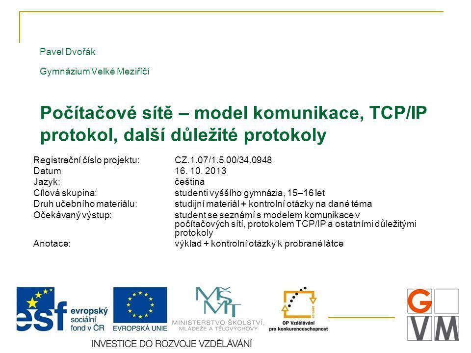 Pavel Dvořák Gymnázium Velké Meziříčí Počítačové sítě – model komunikace, TCP/IP protokol, další důležité protokoly