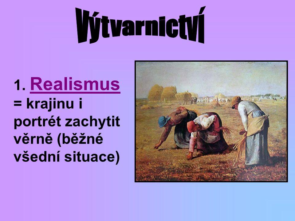 Výtvarnictví 1. Realismus = krajinu i portrét zachytit věrně (běžné všední situace)