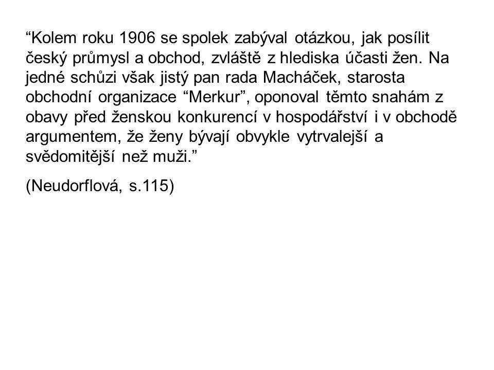 Kolem roku 1906 se spolek zabýval otázkou, jak posílit český průmysl a obchod, zvláště z hlediska účasti žen. Na jedné schůzi však jistý pan rada Macháček, starosta obchodní organizace Merkur , oponoval těmto snahám z obavy před ženskou konkurencí v hospodářství i v obchodě argumentem, že ženy bývají obvykle vytrvalejší a svědomitější než muži.