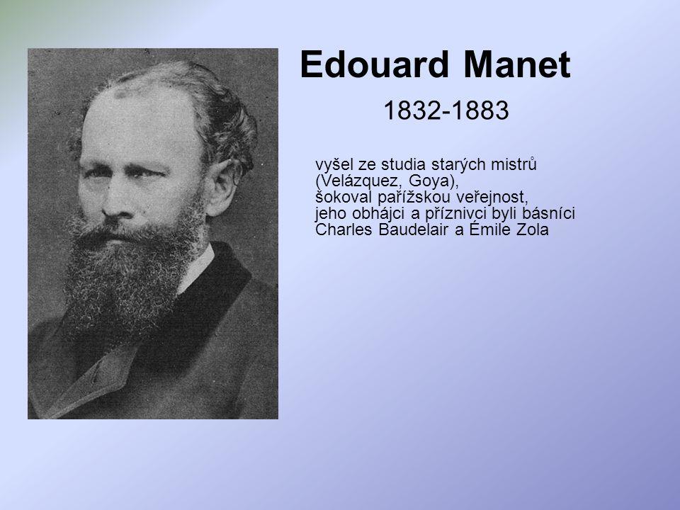 Edouard Manet 1832-1883. vyšel ze studia starých mistrů (Velázquez, Goya), šokoval pařížskou veřejnost,