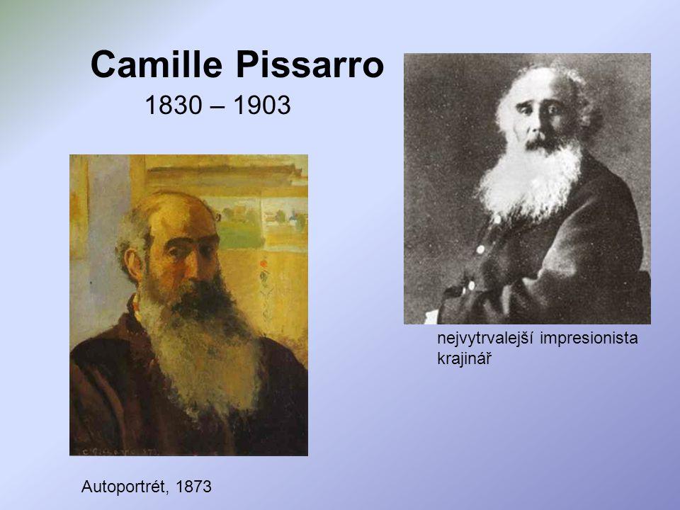 Camille Pissarro 1830 – 1903 nejvytrvalejší impresionista krajinář