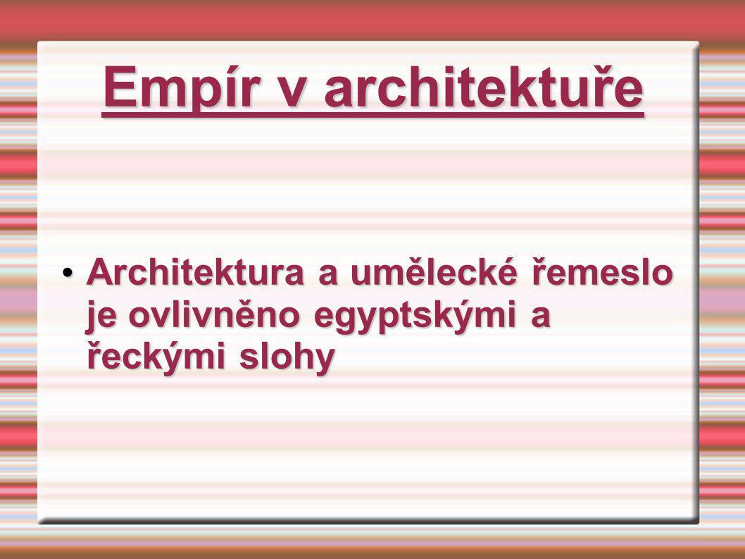 Empír v architektuře Architektura a umělecké řemeslo je ovlivněno egyptskými a řeckými slohy